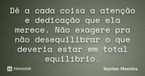 Dê a cada coisa a atenção e dedicação que ela merece. Não exagere pra não desequilibrar o que deveria estar em total equilíbrio.... Frase de Tayrine Moreira.