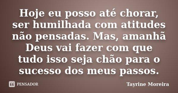 Hoje eu posso até chorar, ser humilhada com atitudes não pensadas. Mas, amanhã Deus vai fazer com que tudo isso seja chão para o sucesso dos meus passos.... Frase de Tayrine Moreira.