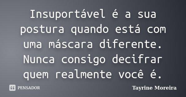 Insuportável é a sua postura quando está com uma máscara diferente. Nunca consigo decifrar quem realmente você é.... Frase de Tayrine Moreira.