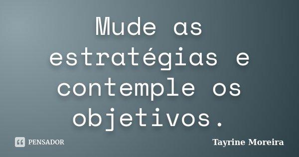 Mude as estratégias e contemple os objetivos.... Frase de Tayrine Moreira.