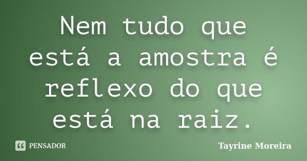 Nem tudo que está a amostra é reflexo do que está na raiz.... Frase de Tayrine Moreira.