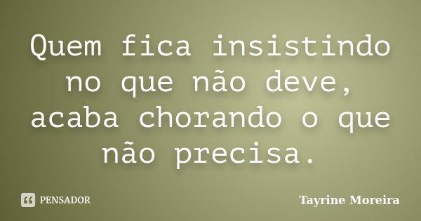 Quem fica insistindo no que não deve, acaba chorando o que não precisa.... Frase de Tayrine Moreira.