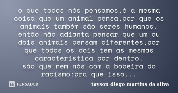 o que todos nós pensamos,é a mesma coisa que um animal pensa,por que os animais também são seres humanos. então não adianta pensar que um ou dois animais pensam... Frase de tayson diego martins da silva.