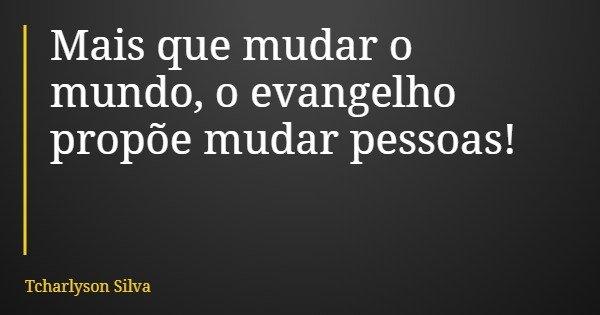 Mais que mudar o mundo, o evangelho propõe mudar pessoas!... Frase de Tcharlyson Silva.