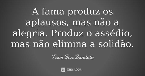 A fama produz os aplausos, mas não a alegria. Produz o assédio, mas não elimina a solidão.... Frase de Team Bios Bandido.