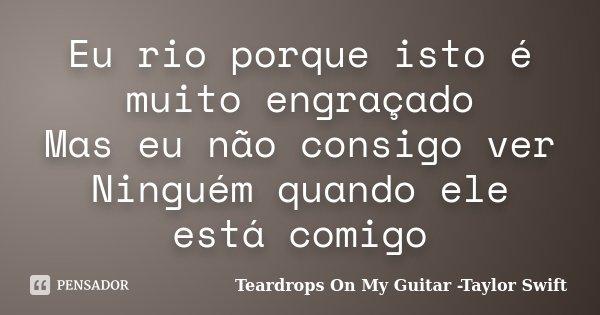 Eu rio porque isto é muito engraçado Mas eu não consigo ver Ninguém quando ele está comigo... Frase de Teardrops On My Guitar -Taylor Swift.