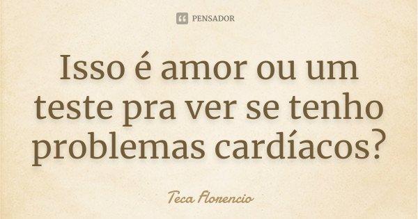 Isso é amor ou um teste pra ver se tenho problemas cardíacos?... Frase de Teca Florencio.