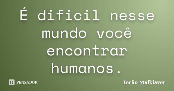 É dificil nesse mundo você encontrar humanos.... Frase de Tecão Malkiaver.