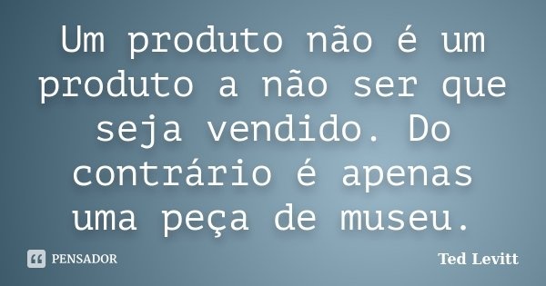 Um produto não é um produto a não ser que seja vendido. Do contrário é apenas uma peça de museu.... Frase de Ted Levitt.