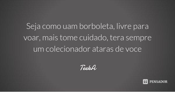 Seja como uam borboleta, livre para voar, mais tome cuidado, tera sempre um colecionador ataras de voce... Frase de TeekA.