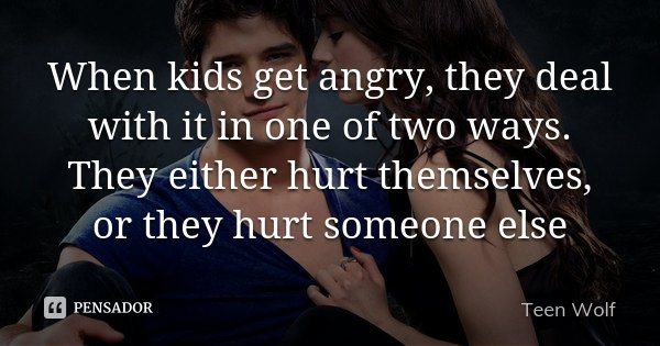 When kids get angry, they deal with it in one of two ways. They either hurt themselves, or they hurt someone else... Frase de Teen Wolf.