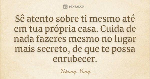 Sê atento sobre ti mesmo até em tua própria casa. Cuida de nada fazeres mesmo no lugar mais secreto, de que te possa enrubecer.... Frase de Tehung-Yung.