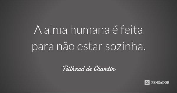 A alma humana é feita para não estar sozinha.... Frase de Teilhard de Chardin.