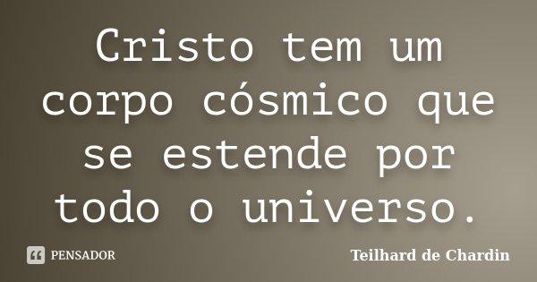 Cristo tem um corpo cósmico que se estende por todo o universo.... Frase de Teilhard de Chardin.
