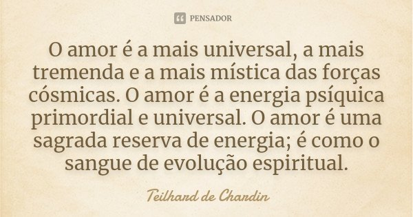 O amor é a mais universal, a mais tremenda e a mais mística das forças cósmicas. O amor é a energia psíquica primordial e universal. O amor é uma sagrada reserv... Frase de Teilhard de Chardin.