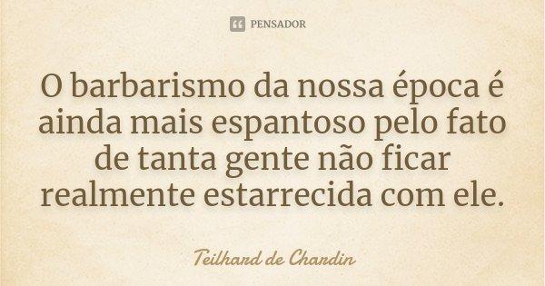 O barbarismo da nossa época é ainda mais espantoso pelo fato de tanta gente não ficar realmente estarrecida com ele.... Frase de Teilhard de Chardin.