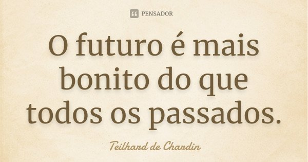 O futuro é mais bonito do que todos os passados.... Frase de Teilhard de Chardin.