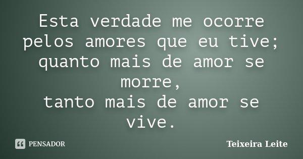 Esta verdade me ocorre pelos amores que eu tive; quanto mais de amor se morre, tanto mais de amor se vive.... Frase de Teixeira Leite.
