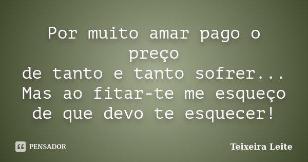Por muito amar pago o preço de tanto e tanto sofrer... Mas ao fitar-te me esqueço de que devo te esquecer!... Frase de Teixeira Leite.