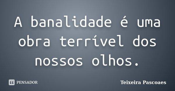 A banalidade é uma obra terrível dos nossos olhos.... Frase de Teixeira Pascoaes.