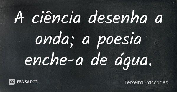 A ciência desenha a onda; a poesia enche-a de água.... Frase de Teixeira Pascoaes.