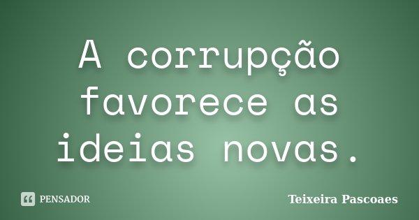 A corrupção favorece as ideias novas.... Frase de Teixeira Pascoaes.