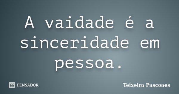 A vaidade é a sinceridade em pessoa.... Frase de Teixeira Pascoaes.