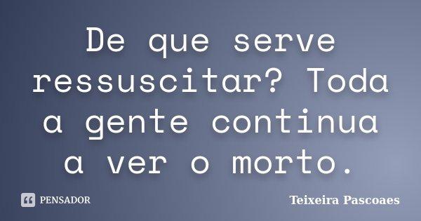 De que serve ressuscitar? Toda a gente continua a ver o morto.... Frase de Teixeira Pascoaes.