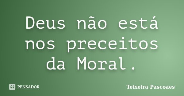 Deus não está nos preceitos da Moral.... Frase de Teixeira Pascoaes.