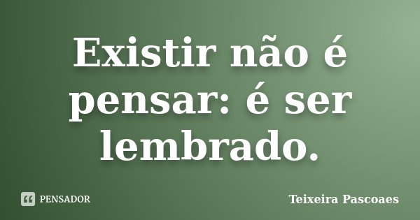 Existir não é pensar: é ser lembrado.... Frase de Teixeira Pascoaes.