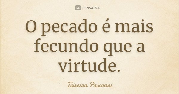 O pecado é mais fecundo que a virtude.... Frase de Teixeira Pascoaes.