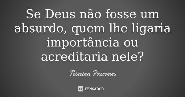 Se Deus não fosse um absurdo, quem lhe ligaria importância ou acreditaria nele?... Frase de Teixeira Pascoaes.