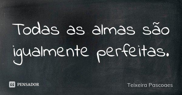 Todas as almas são igualmente perfeitas.... Frase de Teixeira Pascoaes.