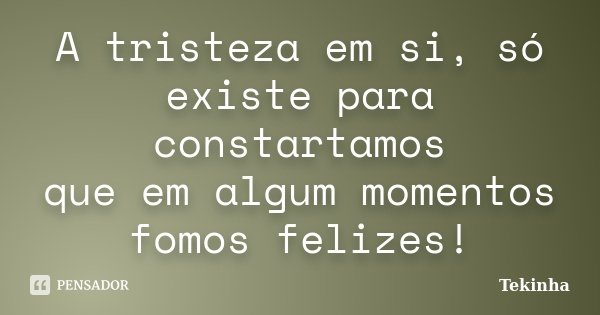 A tristeza em si, só existe para constartamos que em algum momentos fomos felizes!... Frase de Tekinha.