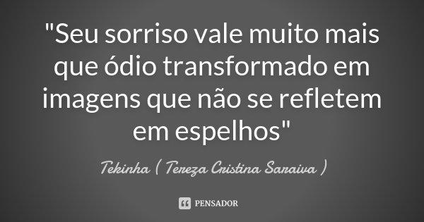 """""""Seu sorriso vale muito mais que ódio transformado em imagens que não se refletem em espelhos""""... Frase de Tekinha ( Tereza Cristina Saraiva )."""
