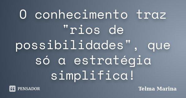 "O conhecimento traz ""rios de possibilidades"", que só a estratégia simplifica!... Frase de Telma Marina."