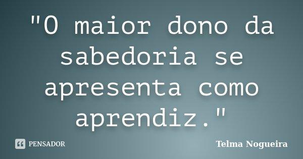 """""""O maior dono da sabedoria se apresenta como aprendiz.""""... Frase de Telma Nogueira."""