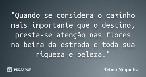 """""""Quando se considera o caminho mais importante que o destino, presta-se atenção nas flores na beira da estrada e toda sua riqueza e beleza.""""... Frase de Telma Nogueira."""