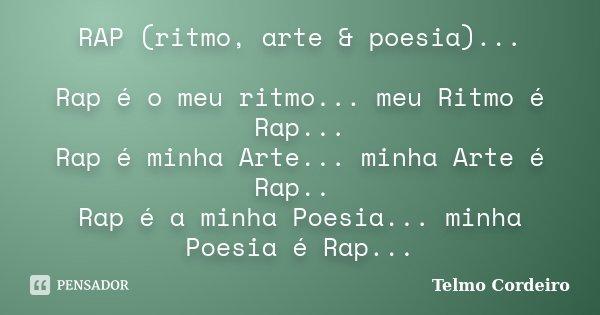 RAP (ritmo, arte & poesia)... Rap é o meu ritmo... meu Ritmo é Rap... Rap é minha Arte... minha Arte é Rap.. Rap é a minha Poesia... minha Poesia é Rap...... Frase de Telmo Cordeiro.