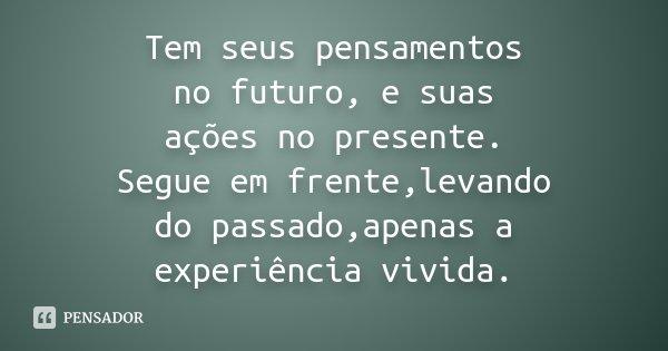 Tem seus pensamentos no futuro, e suas ações no presente. Segue em frente,levando do passado,apenas a experiência vivida.... Frase de Desconhecido.