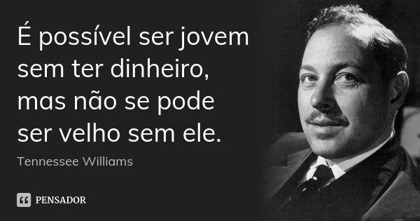 É possível ser jovem sem ter dinheiro, mas não se pode ser velho sem ele.... Frase de Tennessee Williams.