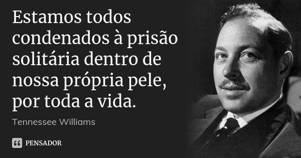 Estamos todos condenados à prisão solitária dentro de nossa própria pele, por toda a vida.... Frase de Tennessee Williams.