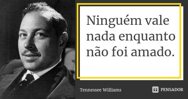 Ninguém vale nada enquanto não foi amado.... Frase de Tennessee Williams.