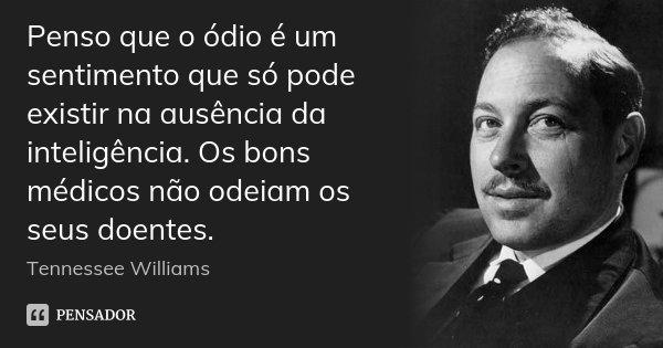 Penso que o ódio é um sentimento que só pode existir na ausência da inteligência. Os bons médicos não odeiam os seus doentes.... Frase de Tennessee Williams.