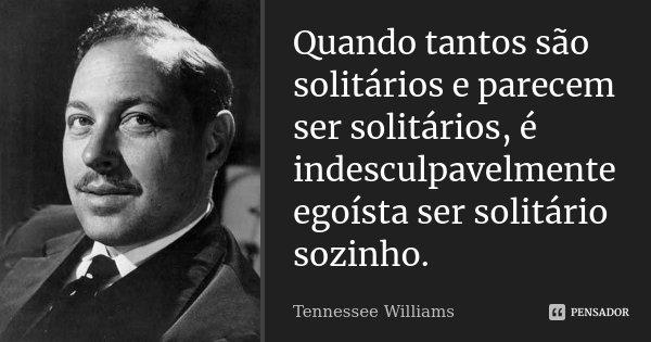 Quando tantos são solitários e parecem ser solitários, é indesculpavelmente egoísta ser solitário sozinho.... Frase de Tennessee Williams.