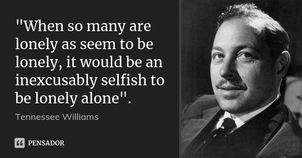 """When so many are lonely as seem to be lonely, it would be an inexcusably selfish to be lonely alone"".... Frase de Tennessee Williams."