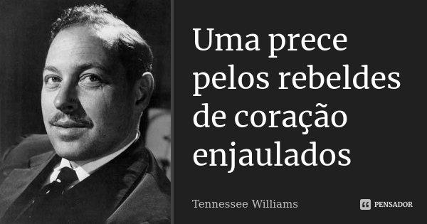 Uma prece pelos rebeldes de coração enjaulados... Frase de Tennessee Williams.