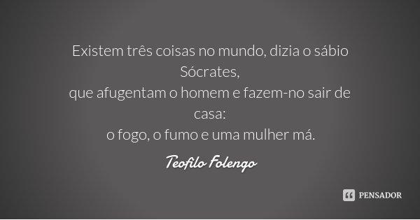 Existem três coisas no mundo, dizia o sábio Sócrates, / que afugentam o homem e fazem-no sair de casa: / o fogo, o fumo e uma mulher má.... Frase de Teofilo Folengo.