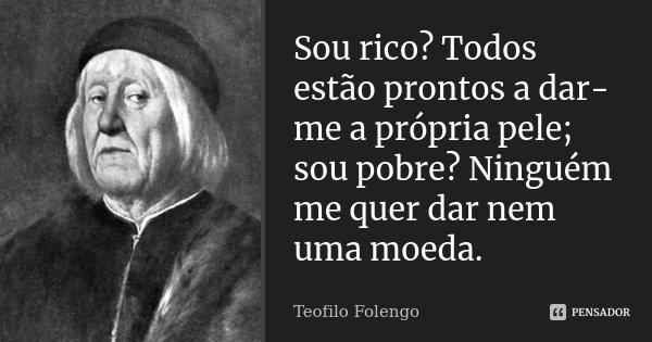 Sou rico? Todos estão prontos a dar-me a própria pele; / sou pobre? Ninguém me quer dar nem uma moeda.... Frase de Teofilo Folengo.