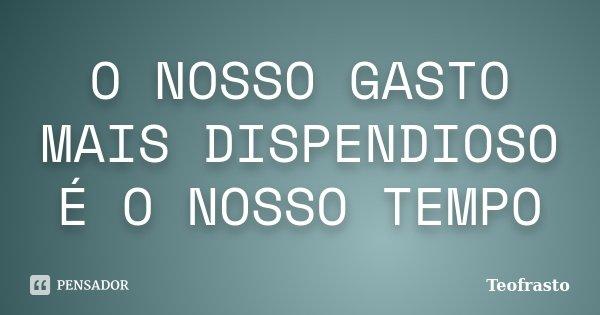 O NOSSO GASTO MAIS DISPENDIOSO É O NOSSO TEMPO... Frase de TEOFRASTO.